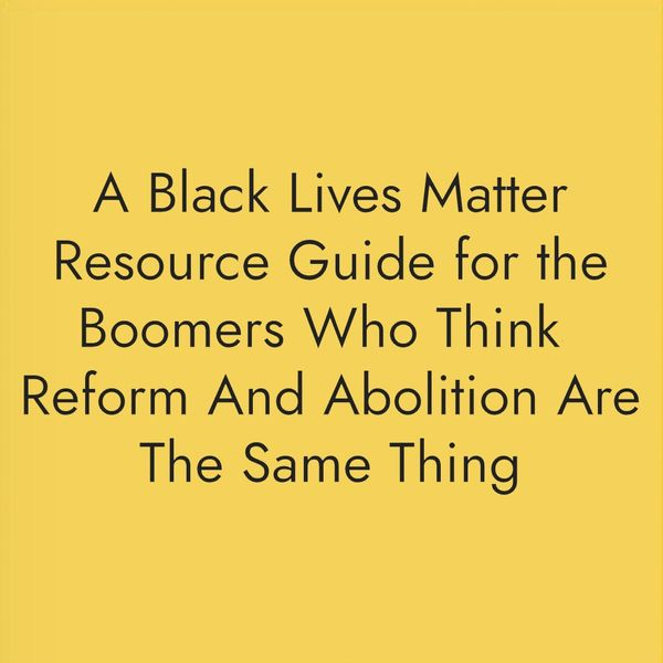 A Black Lives Matter Resource Guide for the Boomers Who Think Reform And Abolition Are The Same Thing